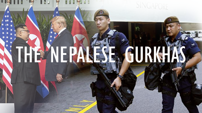THE FIGHTING GURKHAS OF NEPAL: SECURING THE TRUMP-KIM SUMMIT